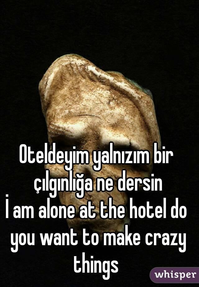 Oteldeyim yalnızım bir çılgınlığa ne dersin İ am alone at the hotel do you want to make crazy things