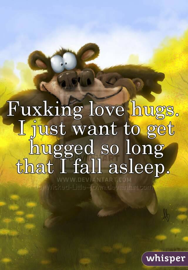 Fuxking love hugs. I just want to get hugged so long that I fall asleep.