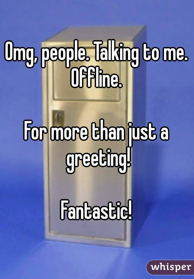 Omg, people. Talking to me. Offline.   For more than just a greeting!  Fantastic!