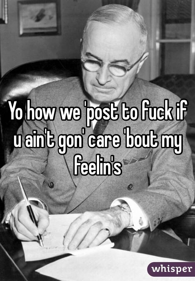 Yo how we 'post to fuck if u ain't gon' care 'bout my feelin's