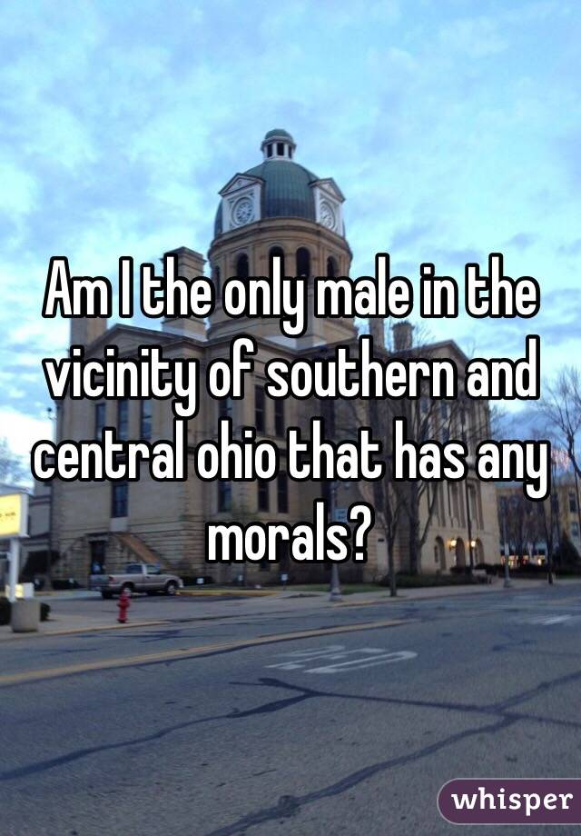 Am I the only male in the vicinity of southern and central ohio that has any morals?