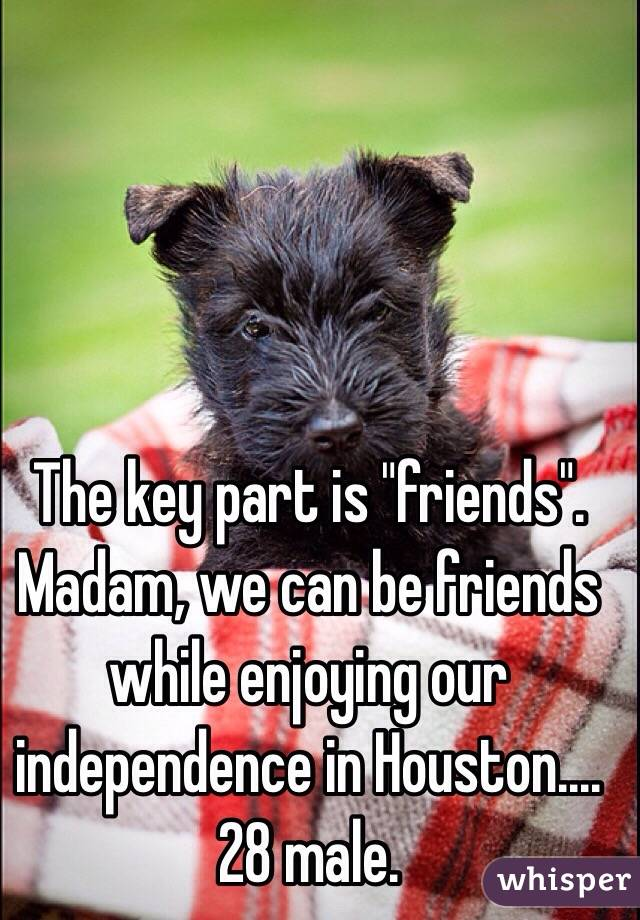 "The key part is ""friends"". Madam, we can be friends while enjoying our independence in Houston....28 male."