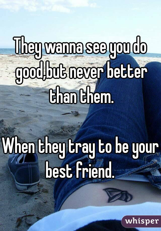 They wanna see you do good,but never better than them.  When they tray to be your best friend.