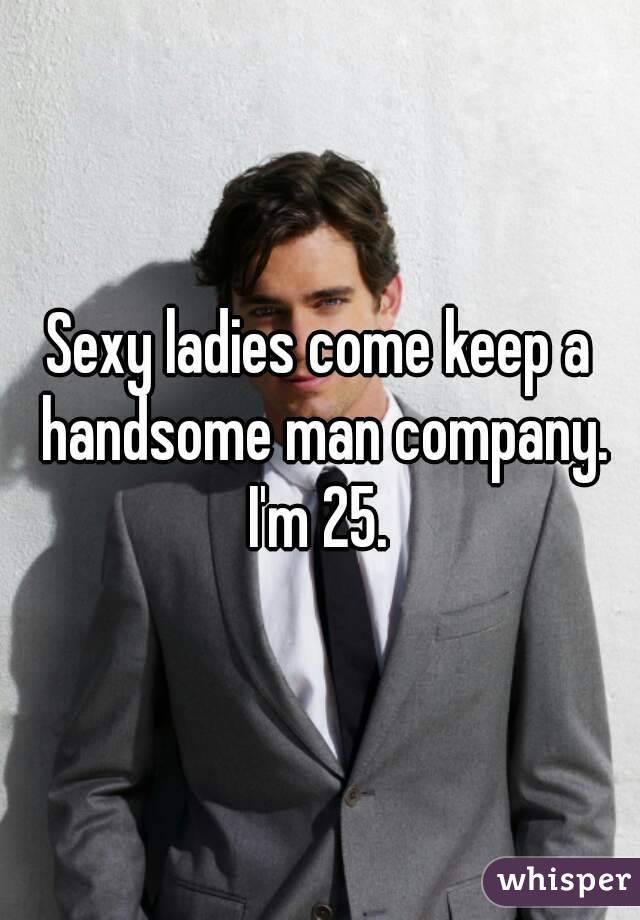 Sexy ladies come keep a handsome man company. I'm 25.