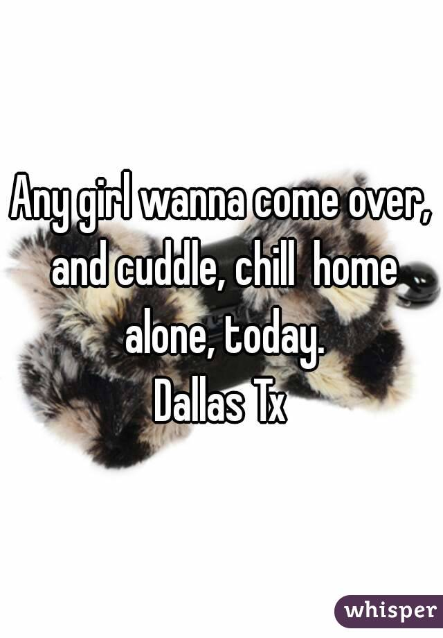 Any girl wanna come over, and cuddle, chill  home alone, today. Dallas Tx