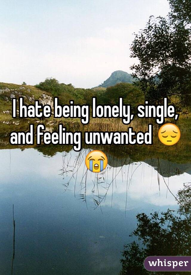 I hate being lonely, single, and feeling unwanted 😔😭