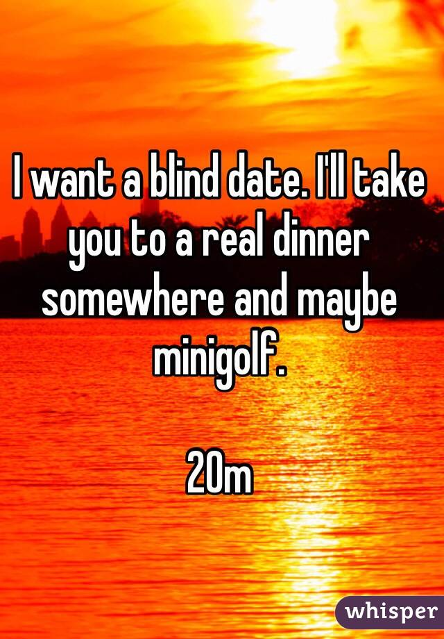 I want a blind date. I'll take you to a real dinner somewhere and maybe minigolf.   20m