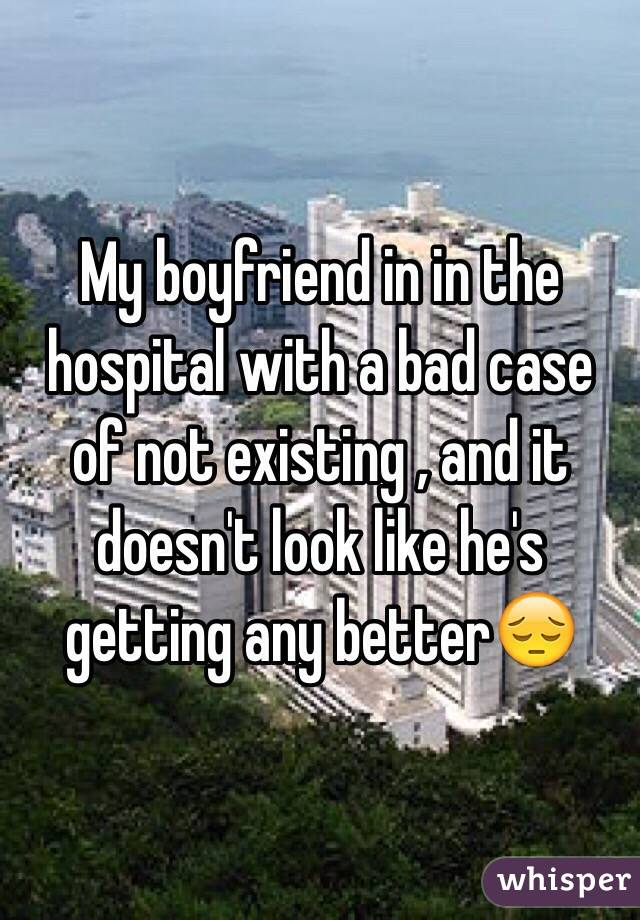 My boyfriend in in the hospital with a bad case of not existing , and it doesn't look like he's getting any better😔