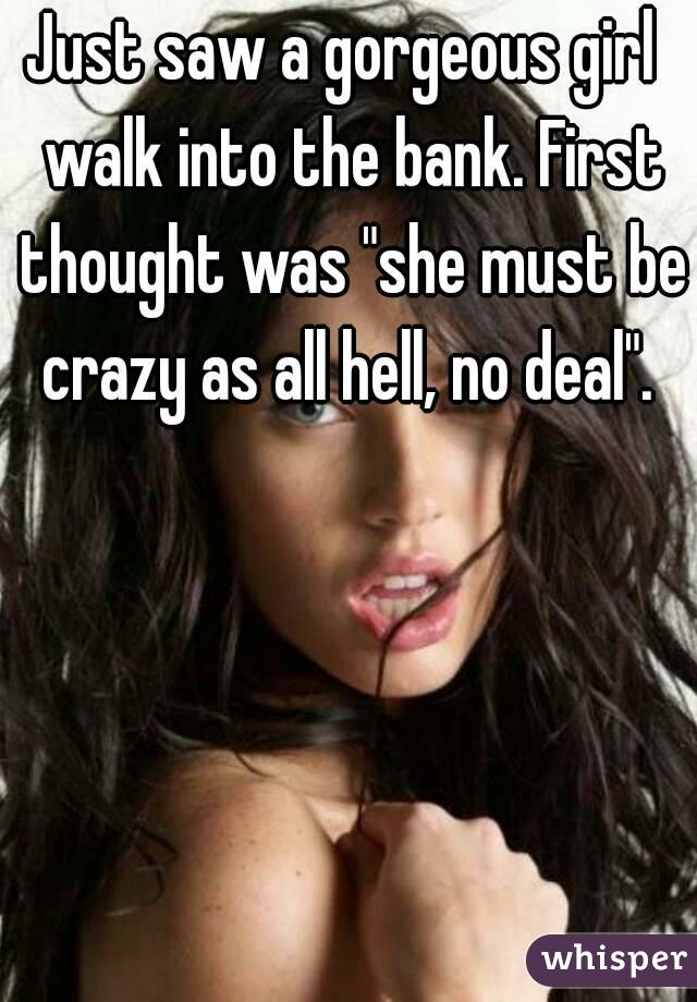 """Just saw a gorgeous girl  walk into the bank. First thought was """"she must be crazy as all hell, no deal""""."""