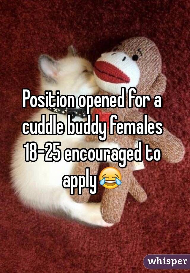 Position opened for a cuddle buddy females 18-25 encouraged to apply😂