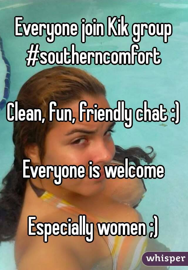 Everyone join Kik group #southerncomfort   Clean, fun, friendly chat :)  Everyone is welcome  Especially women ;)