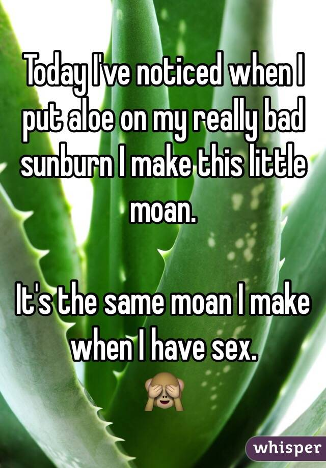 Today I've noticed when I put aloe on my really bad sunburn I make this little moan.  It's the same moan I make when I have sex.     🙈