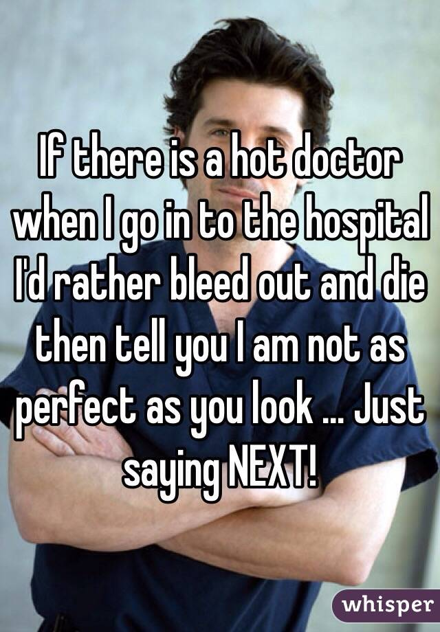 If there is a hot doctor when I go in to the hospital I'd rather bleed out and die then tell you I am not as perfect as you look ... Just saying NEXT!