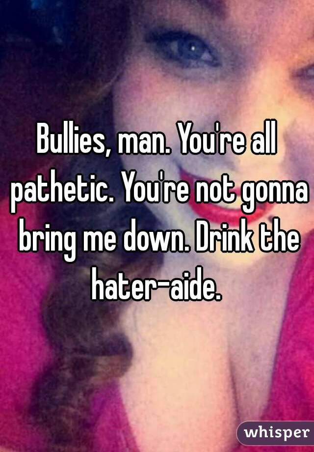 Bullies, man. You're all pathetic. You're not gonna bring me down. Drink the hater-aide.
