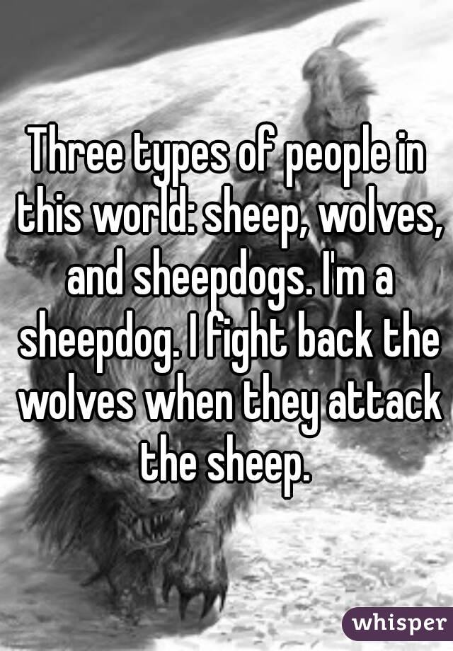 Three types of people in this world: sheep, wolves, and sheepdogs. I'm a sheepdog. I fight back the wolves when they attack the sheep.