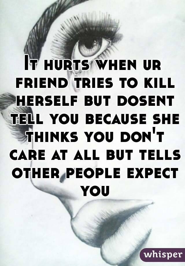 It hurts when ur friend tries to kill herself but dosent tell you because she thinks you don't care at all but tells other people expect you