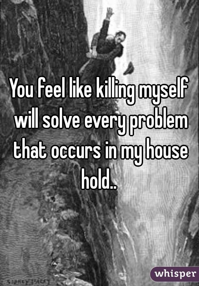 You feel like killing myself will solve every problem that occurs in my house hold..