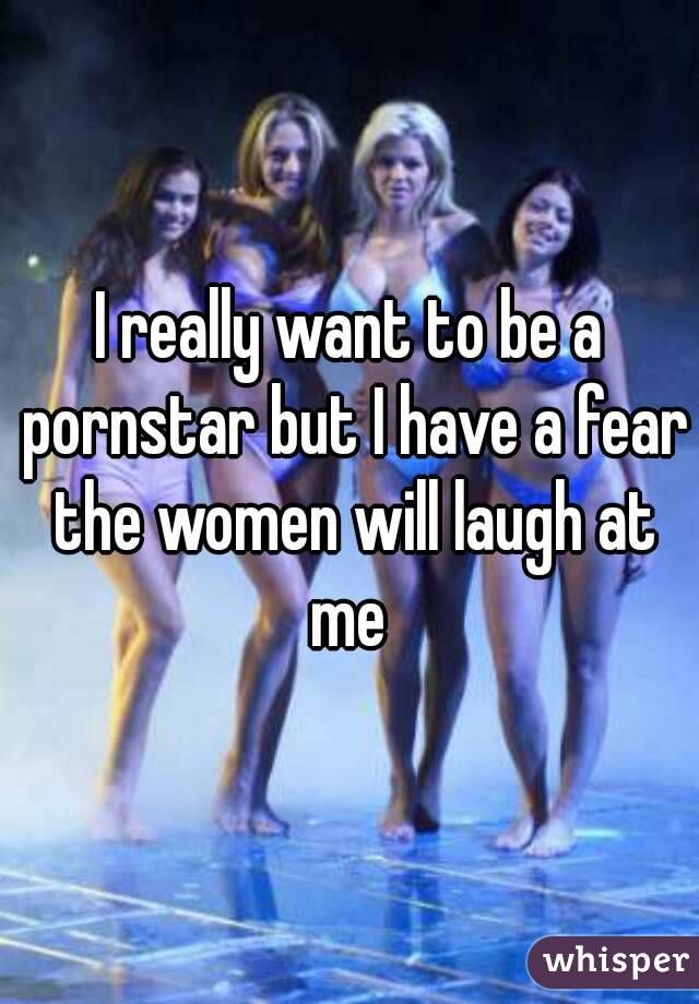I really want to be a pornstar but I have a fear the women will laugh at me
