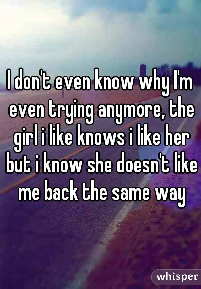 I don't even know why I'm even trying anymore, the girl i like knows i like her but i know she doesn't like me back the same way