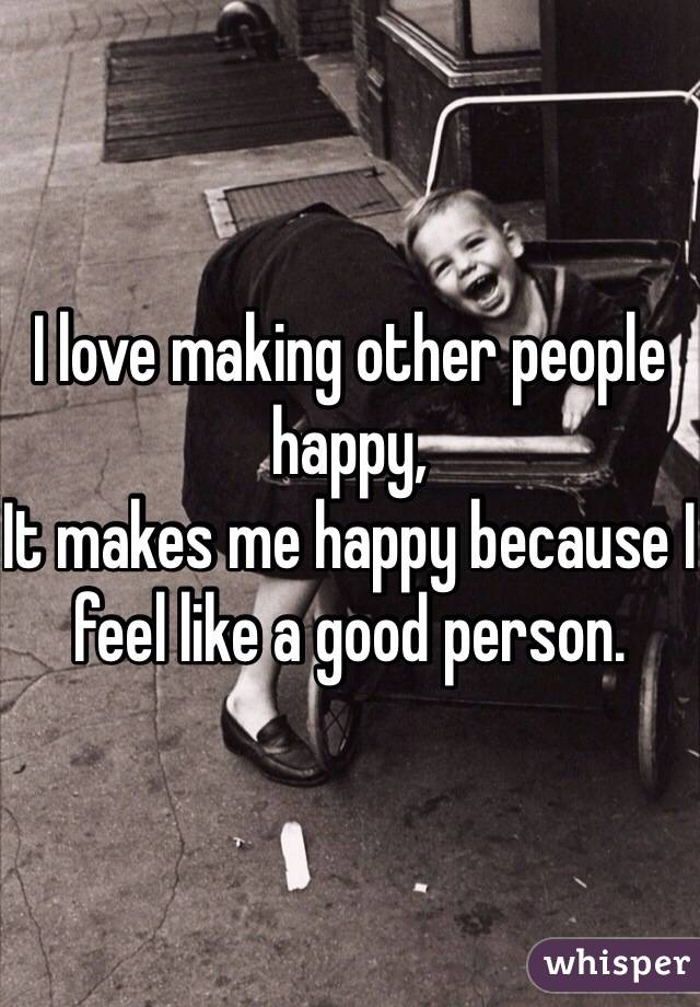 I love making other people happy, It makes me happy because I feel like a good person.
