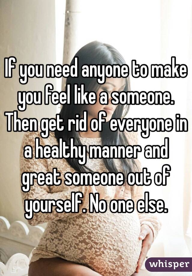 If you need anyone to make you feel like a someone. Then get rid of everyone in a healthy manner and great someone out of yourself. No one else.