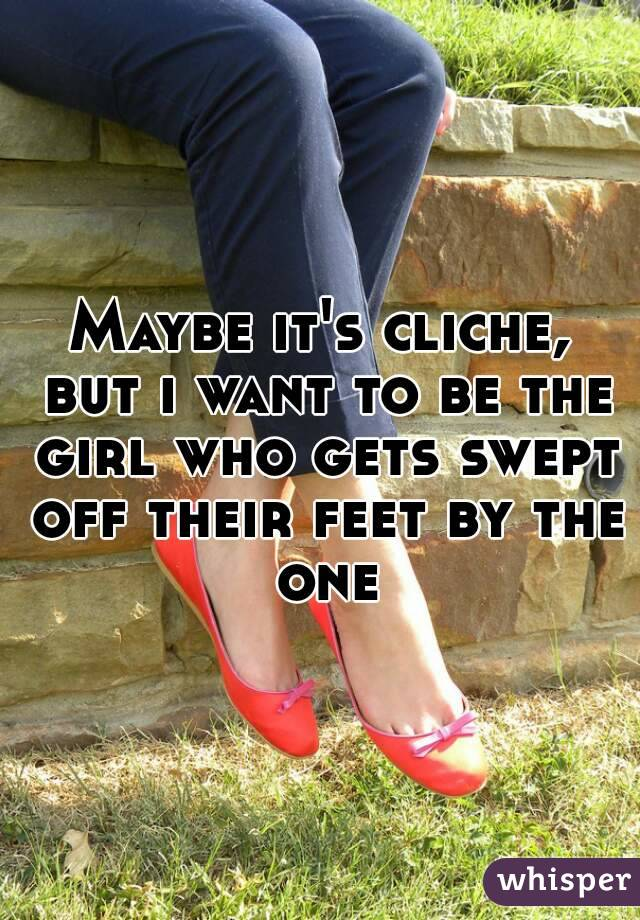 Maybe it's cliche, but i want to be the girl who gets swept off their feet by the one