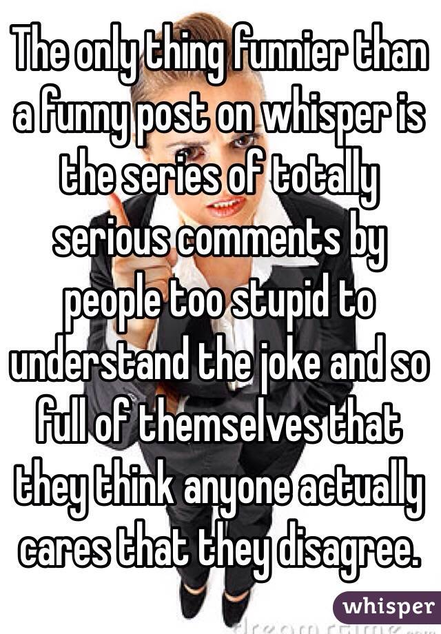 The only thing funnier than a funny post on whisper is the series of totally serious comments by people too stupid to understand the joke and so full of themselves that they think anyone actually cares that they disagree.