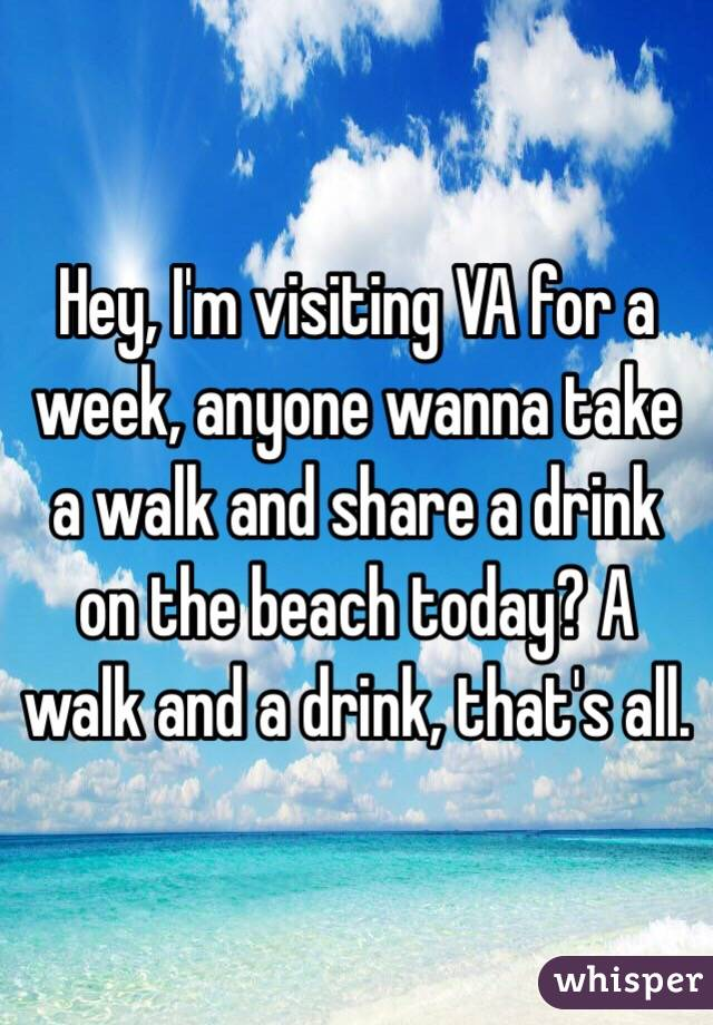 Hey, I'm visiting VA for a week, anyone wanna take a walk and share a drink on the beach today? A walk and a drink, that's all.