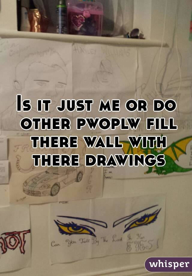 Is it just me or do other pwoplw fill there wall with there drawings