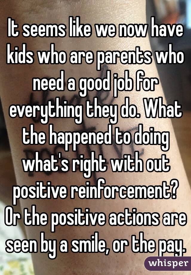 It seems like we now have kids who are parents who need a good job for everything they do. What the happened to doing what's right with out positive reinforcement? Or the positive actions are seen by a smile, or the pay.