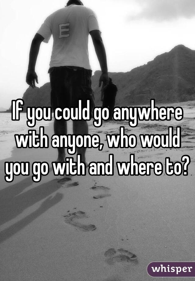 If you could go anywhere with anyone, who would you go with and where to?