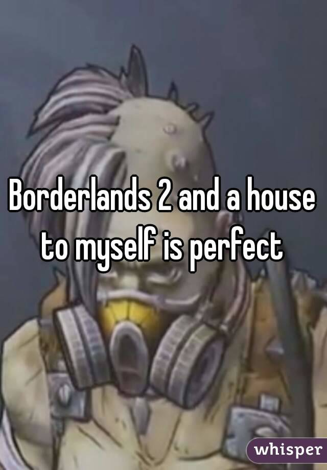 Borderlands 2 and a house to myself is perfect