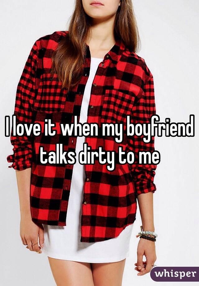 I love it when my boyfriend talks dirty to me