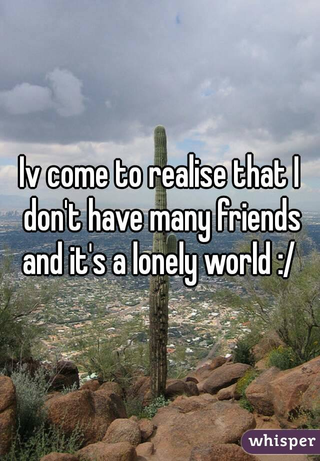 Iv come to realise that I don't have many friends and it's a lonely world :/