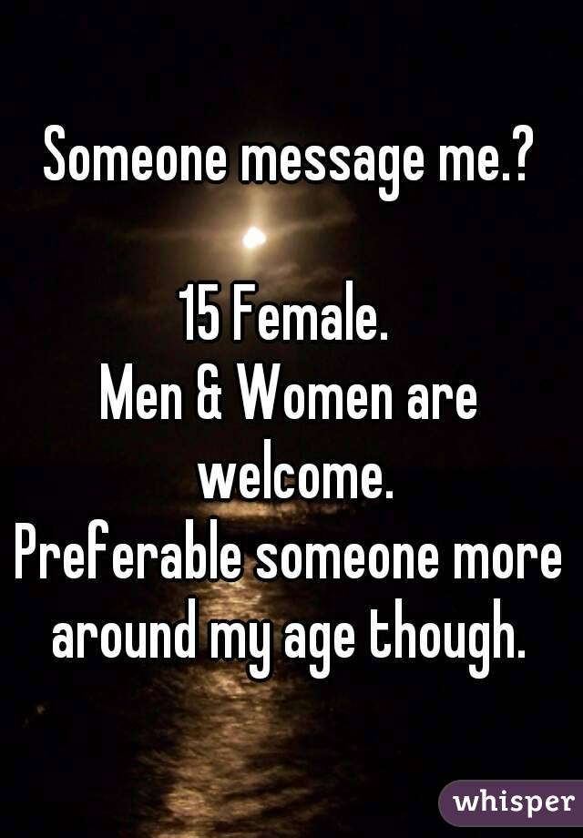 Someone message me.?  15 Female.  Men & Women are welcome. Preferable someone more around my age though.