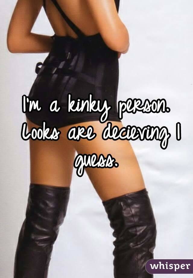 I'm a kinky person. Looks are decieving I guess.