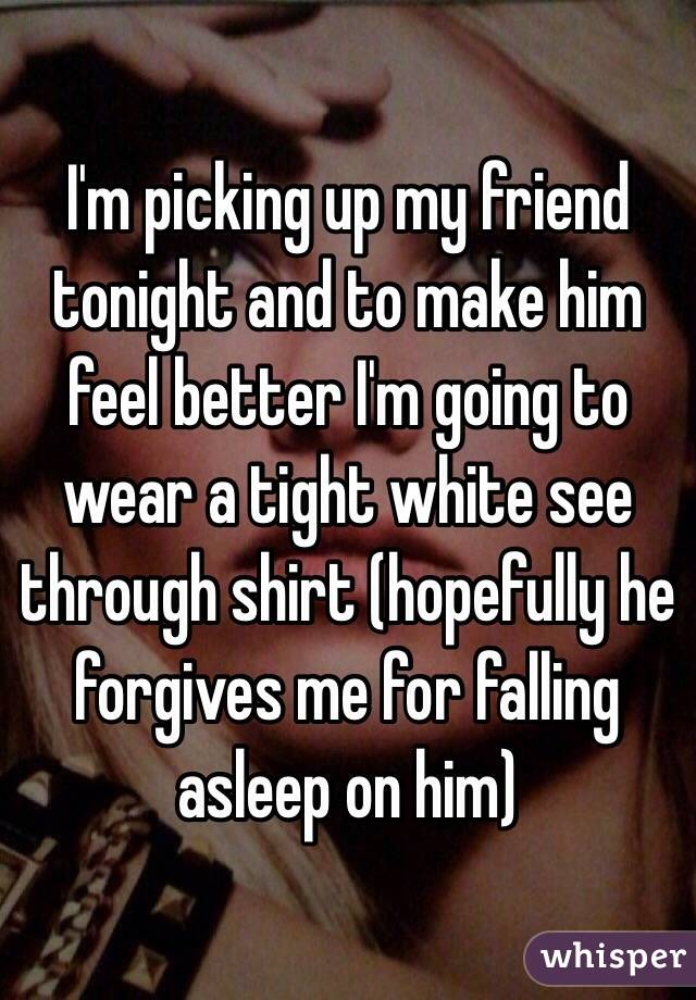 I'm picking up my friend tonight and to make him feel better I'm going to wear a tight white see through shirt (hopefully he forgives me for falling asleep on him)