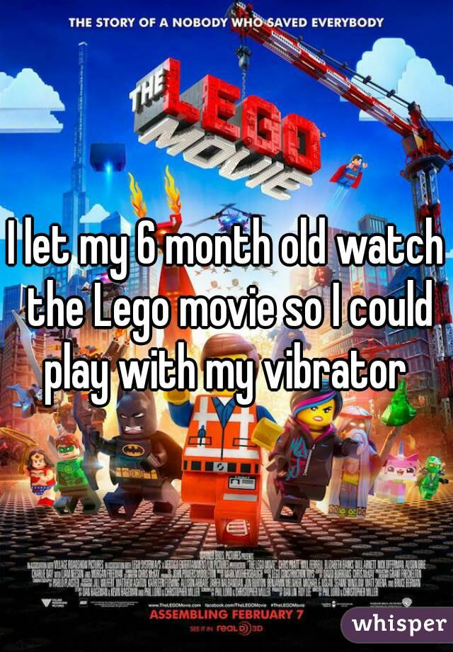 I let my 6 month old watch the Lego movie so I could play with my vibrator