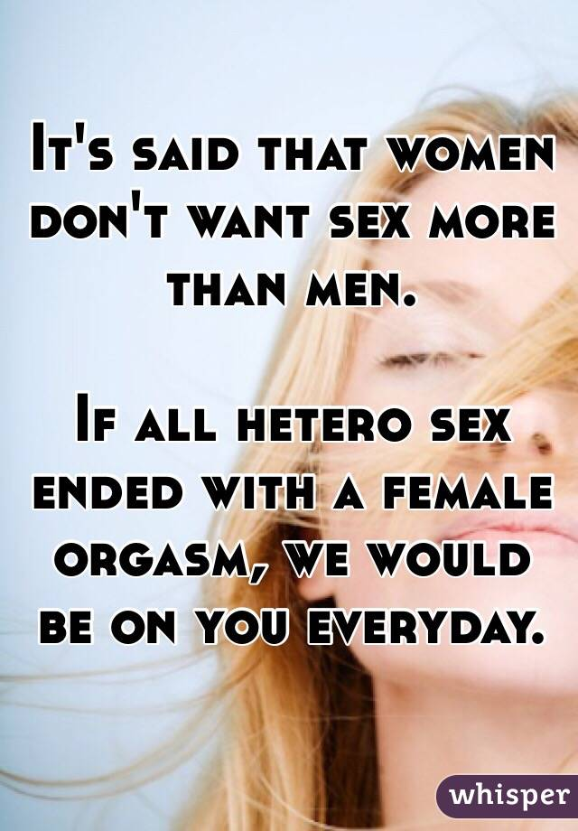 It's said that women don't want sex more than men.  If all hetero sex ended with a female orgasm, we would be on you everyday.