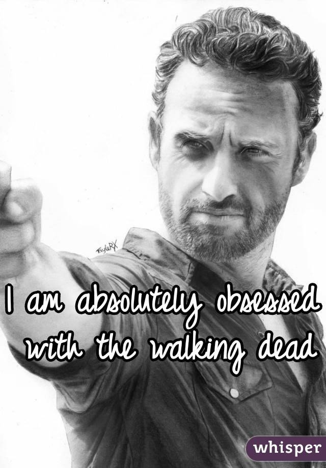 I am absolutely obsessed with the walking dead