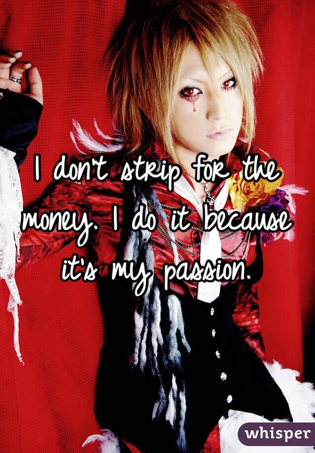 I don't strip for the money. I do it because it's my passion.