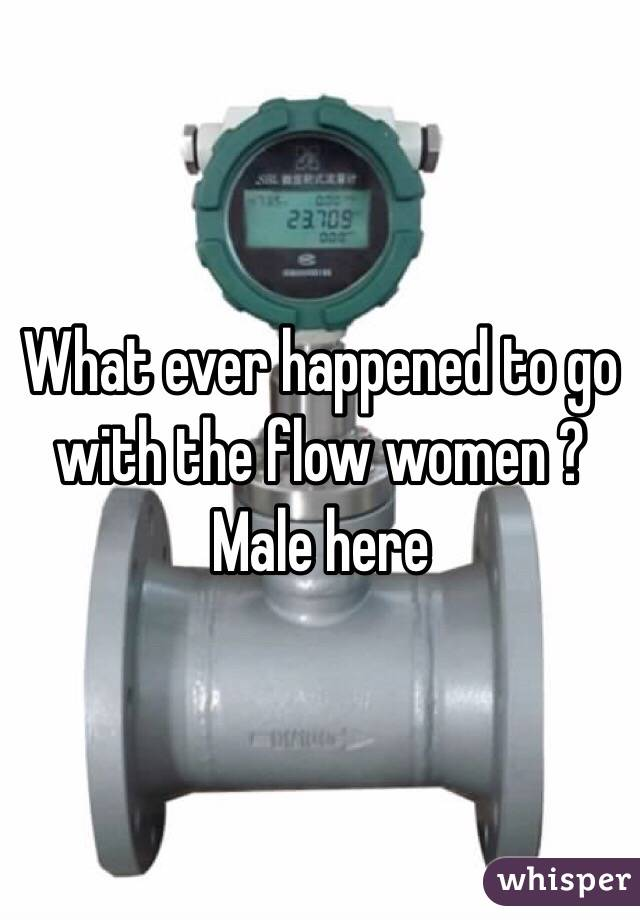 What ever happened to go with the flow women ?  Male here