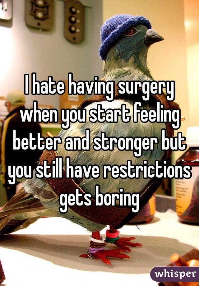 I hate having surgery when you start feeling better and stronger but you still have restrictions gets boring