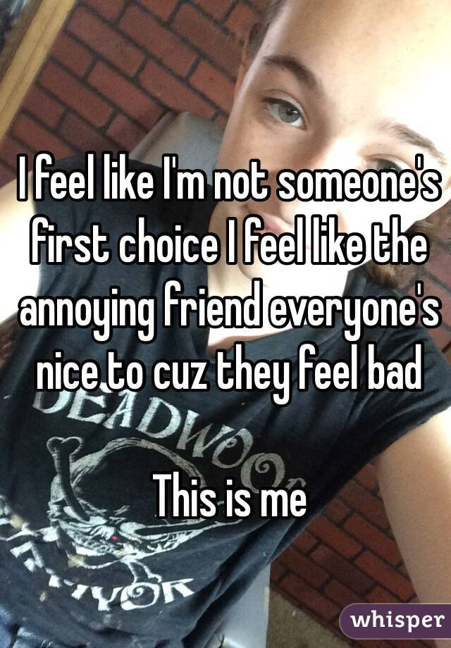 I feel like I'm not someone's first choice I feel like the annoying friend everyone's nice to cuz they feel bad  This is me