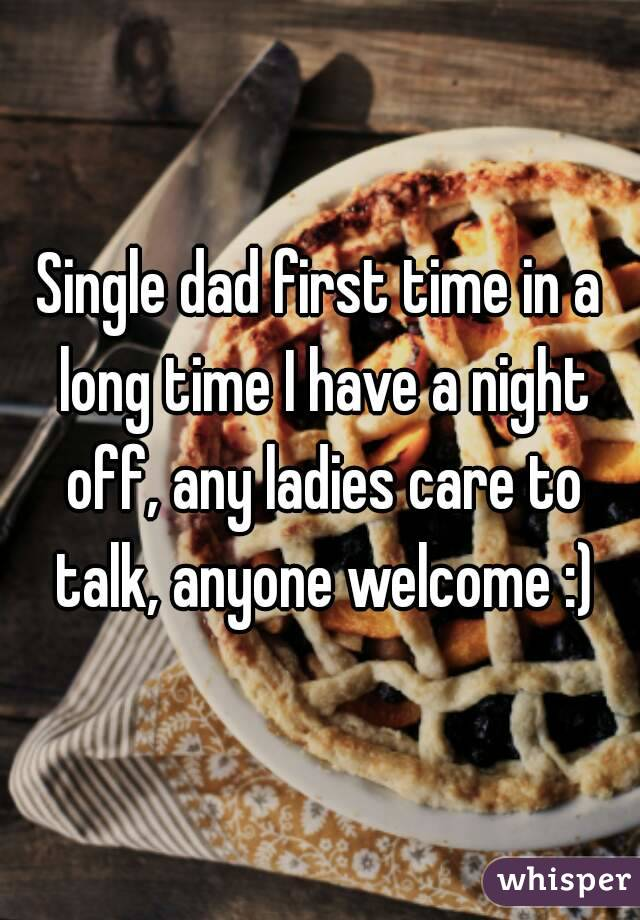 Single dad first time in a long time I have a night off, any ladies care to talk, anyone welcome :)