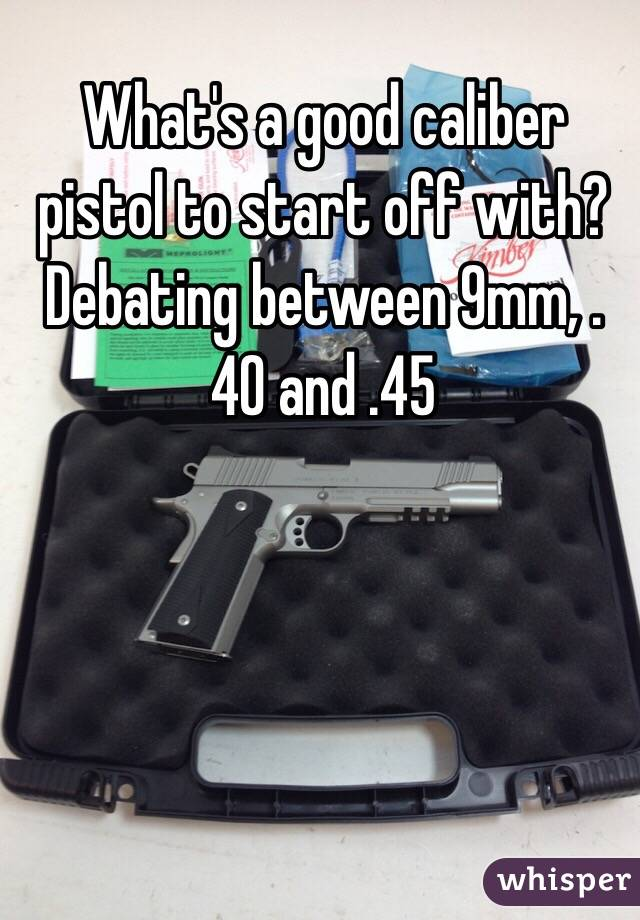 What's a good caliber pistol to start off with? Debating between 9mm, .40 and .45