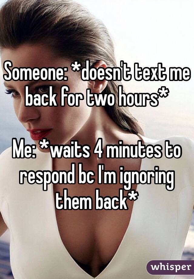 Someone: *doesn't text me back for two hours*  Me: *waits 4 minutes to respond bc I'm ignoring them back*