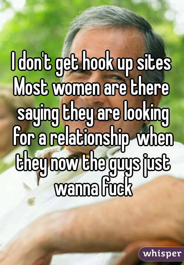 I don't get hook up sites Most women are there saying they are looking for a relationship  when they now the guys just wanna fuck