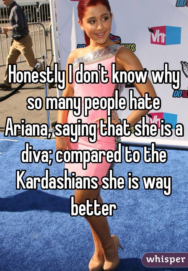 Honestly I don't know why so many people hate Ariana, saying that she is a diva; compared to the Kardashians she is way better