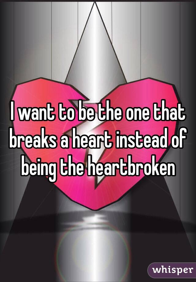 I want to be the one that breaks a heart instead of being the heartbroken